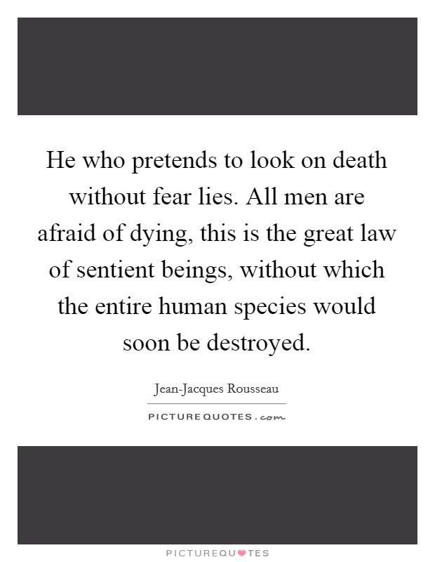 He who pretends to look on death without fear lies. All men are afraid of dying, this is the great law of sentient beings, without which the entire human species would soon be destroyed Picture Quote #1