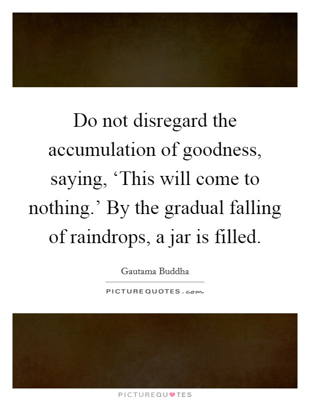 Do not disregard the accumulation of goodness, saying, 'This will come to nothing.' By the gradual falling of raindrops, a jar is filled Picture Quote #1