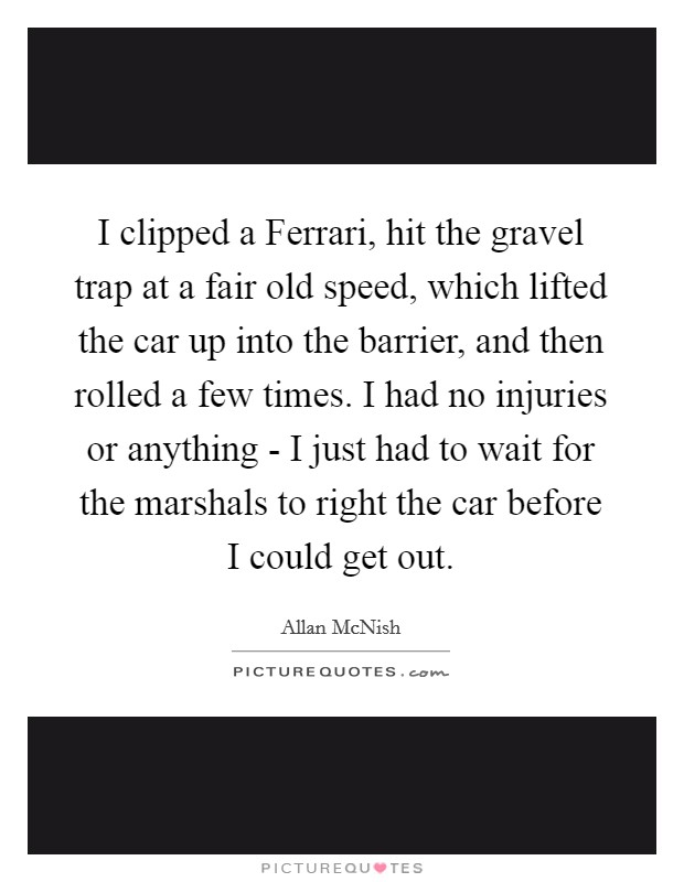 I clipped a Ferrari, hit the gravel trap at a fair old speed, which lifted the car up into the barrier, and then rolled a few times. I had no injuries or anything - I just had to wait for the marshals to right the car before I could get out Picture Quote #1
