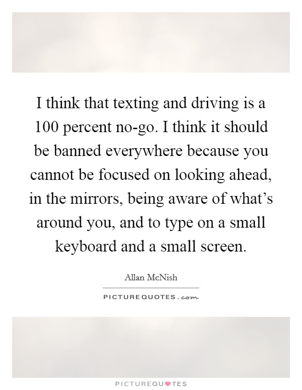 I think that texting and driving is a 100 percent no-go. I think it should be banned everywhere because you cannot be focused on looking ahead, in the mirrors, being aware of what's around you, and to type on a small keyboard and a small screen Picture Quote #1