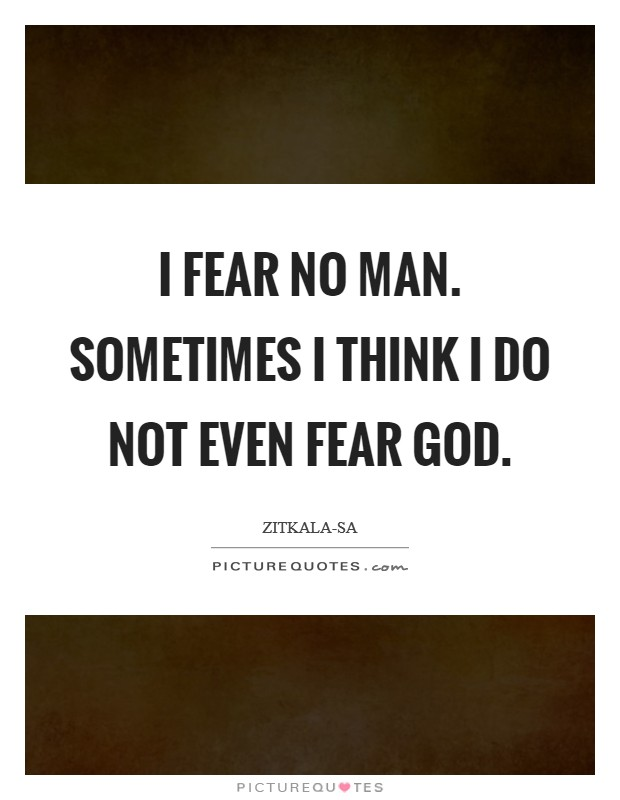 I fear no man. Sometimes I think I do not even fear God Picture Quote #1
