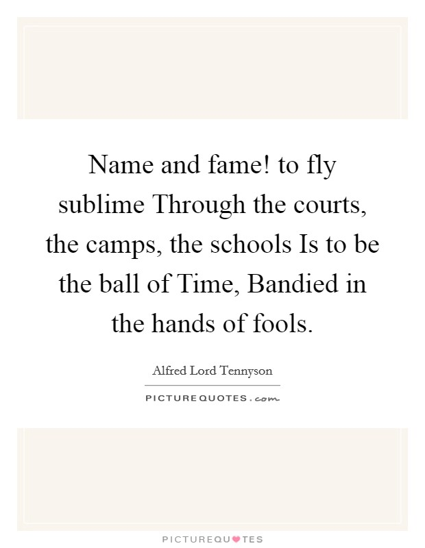 Name and fame! to fly sublime Through the courts, the camps, the schools Is to be the ball of Time, Bandied in the hands of fools Picture Quote #1