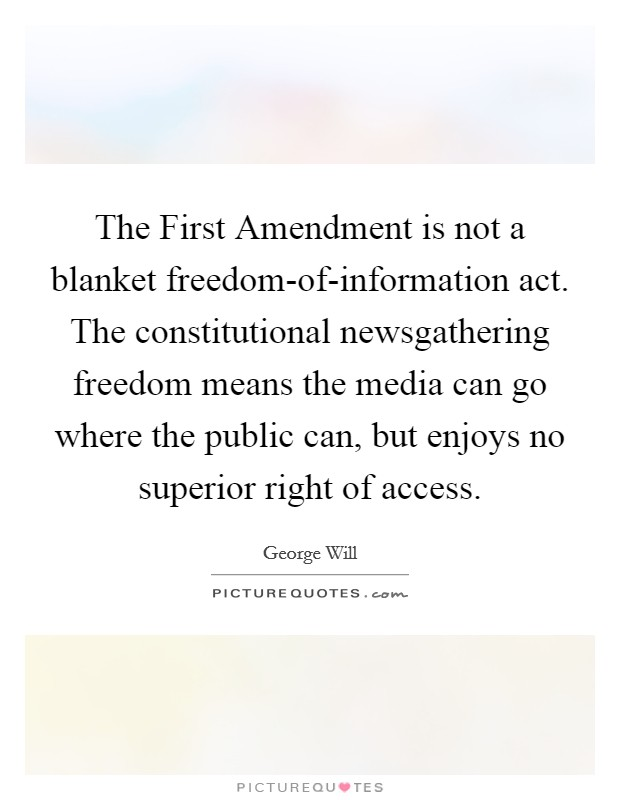 The First Amendment is not a blanket freedom-of-information act. The constitutional newsgathering freedom means the media can go where the public can, but enjoys no superior right of access Picture Quote #1
