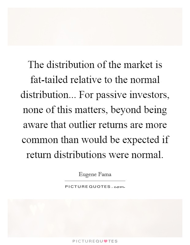 The distribution of the market is fat-tailed relative to the normal distribution... For passive investors, none of this matters, beyond being aware that outlier returns are more common than would be expected if return distributions were normal Picture Quote #1