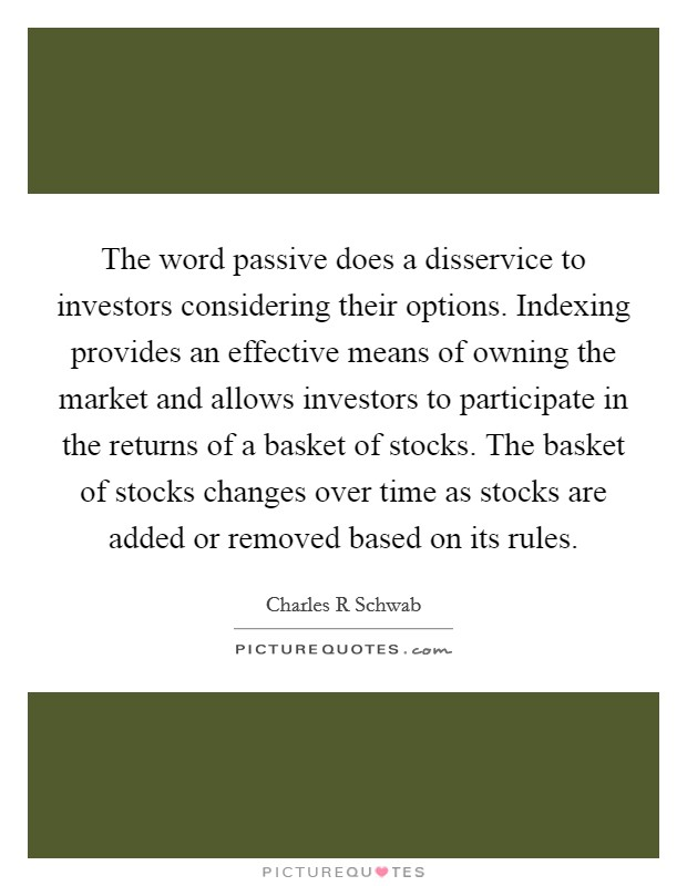 The word passive does a disservice to investors considering their options. Indexing provides an effective means of owning the market and allows investors to participate in the returns of a basket of stocks. The basket of stocks changes over time as stocks are added or removed based on its rules Picture Quote #1