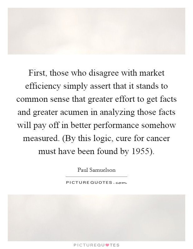 First, those who disagree with market efficiency simply assert that it stands to common sense that greater effort to get facts and greater acumen in analyzing those facts will pay off in better performance somehow measured. (By this logic, cure for cancer must have been found by 1955) Picture Quote #1