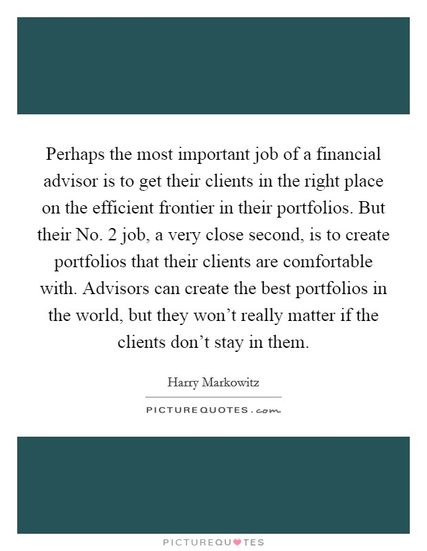 Perhaps the most important job of a financial advisor is to get their clients in the right place on the efficient frontier in their portfolios. But their No. 2 job, a very close second, is to create portfolios that their clients are comfortable with. Advisors can create the best portfolios in the world, but they won't really matter if the clients don't stay in them Picture Quote #1