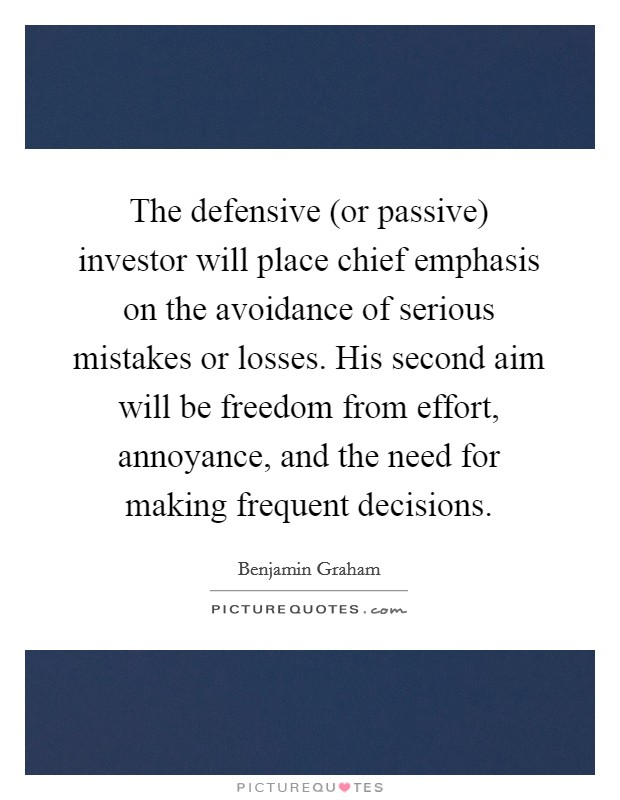 The defensive (or passive) investor will place chief emphasis on the avoidance of serious mistakes or losses. His second aim will be freedom from effort, annoyance, and the need for making frequent decisions Picture Quote #1