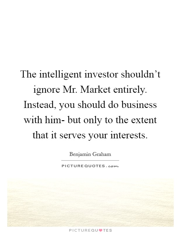The intelligent investor shouldn't ignore Mr. Market entirely. Instead, you should do business with him- but only to the extent that it serves your interests Picture Quote #1