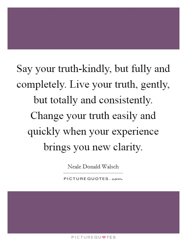 Say your truth-kindly, but fully and completely. Live your truth, gently, but totally and consistently. Change your truth easily and quickly when your experience brings you new clarity Picture Quote #1