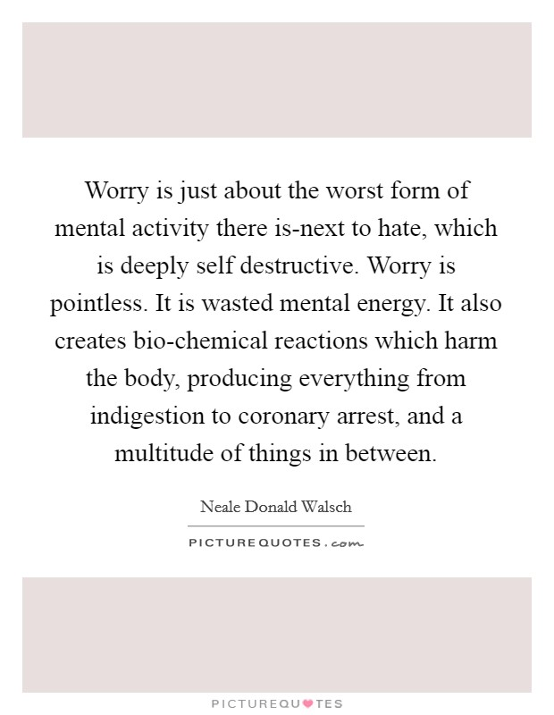 Worry is just about the worst form of mental activity there is-next to hate, which is deeply self destructive. Worry is pointless. It is wasted mental energy. It also creates bio-chemical reactions which harm the body, producing everything from indigestion to coronary arrest, and a multitude of things in between Picture Quote #1