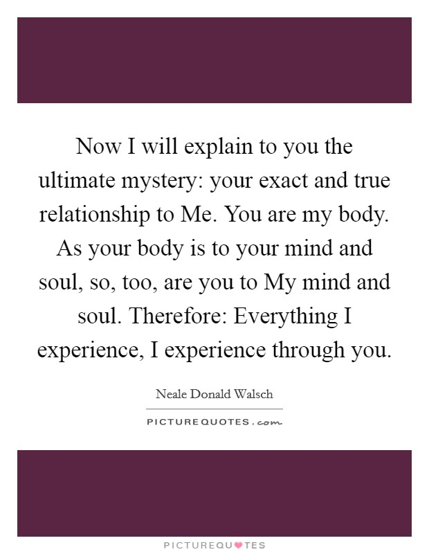 Now I will explain to you the ultimate mystery: your exact and true relationship to Me. You are my body. As your body is to your mind and soul, so, too, are you to My mind and soul. Therefore: Everything I experience, I experience through you Picture Quote #1