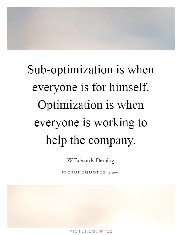Sub-optimization is when everyone is for himself. Optimization is when everyone is working to help the company Picture Quote #1