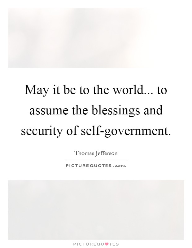 May it be to the world... to assume the blessings and security of self-government Picture Quote #1