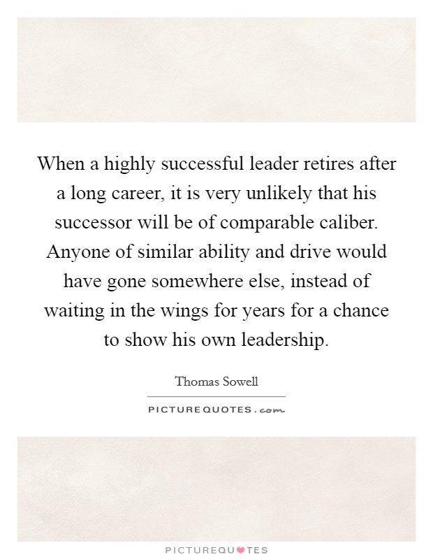 When a highly successful leader retires after a long career, it is very unlikely that his successor will be of comparable caliber. Anyone of similar ability and drive would have gone somewhere else, instead of waiting in the wings for years for a chance to show his own leadership Picture Quote #1