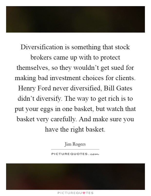 Diversification is something that stock brokers came up with to protect themselves, so they wouldn't get sued for making bad investment choices for clients. Henry Ford never diversified, Bill Gates didn't diversify. The way to get rich is to put your eggs in one basket, but watch that basket very carefully. And make sure you have the right basket Picture Quote #1