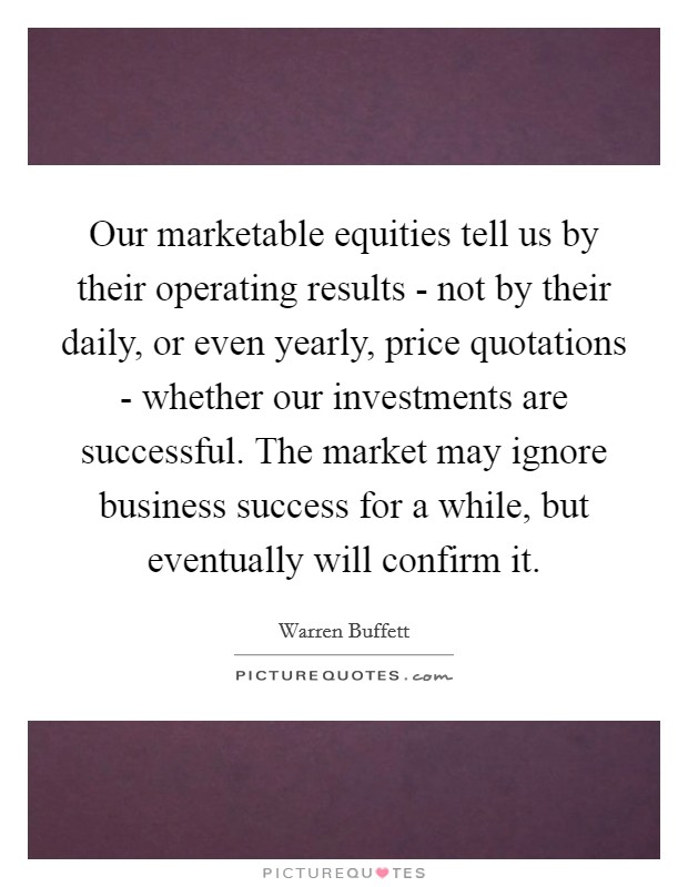 Our marketable equities tell us by their operating results - not by their daily, or even yearly, price quotations - whether our investments are successful. The market may ignore business success for a while, but eventually will confirm it Picture Quote #1