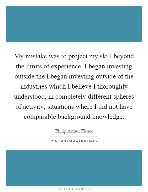 My mistake was to project my skill beyond the limits of experience. I began investing outside the I began investing outside of the industries which I believe I thoroughly understood, in completely different spheres of activity; situations where I did not have comparable background knowledge Picture Quote #1