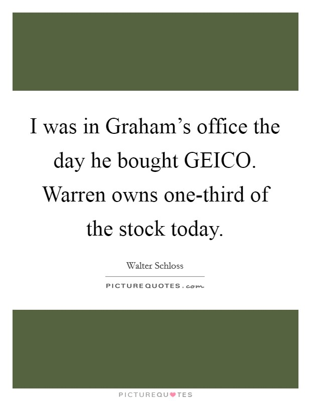 I was in Graham's office the day he bought GEICO. Warren owns one-third of the stock today Picture Quote #1