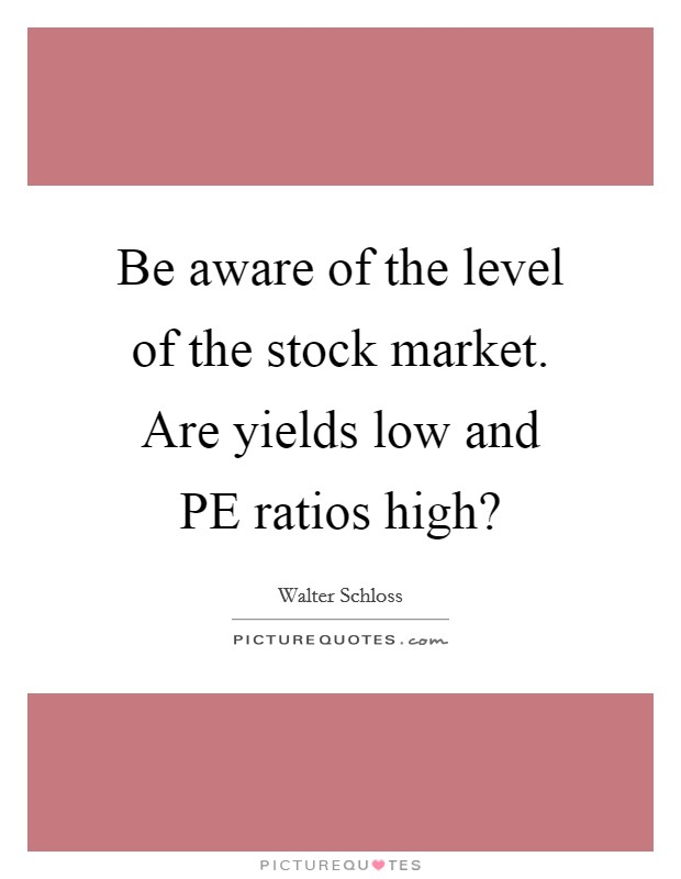 Be aware of the level of the stock market. Are yields low and PE ratios high? Picture Quote #1