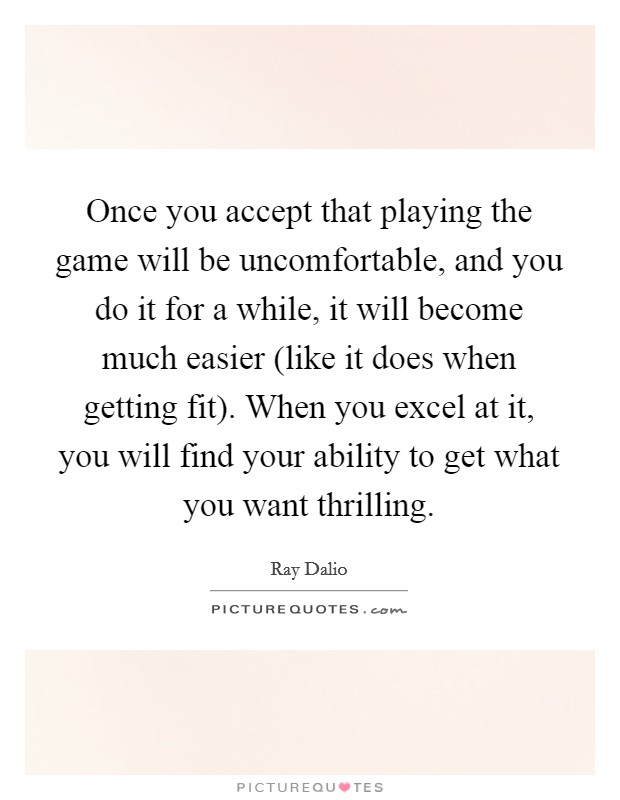 Once you accept that playing the game will be uncomfortable, and you do it for a while, it will become much easier (like it does when getting fit). When you excel at it, you will find your ability to get what you want thrilling Picture Quote #1