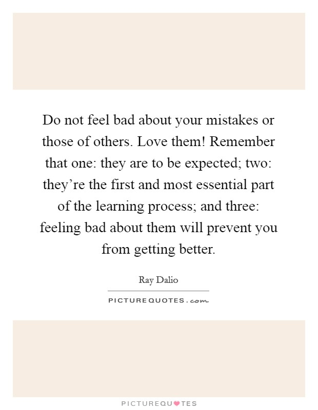 Do not feel bad about your mistakes or those of others. Love them! Remember that one: they are to be expected; two: they're the first and most essential part of the learning process; and three: feeling bad about them will prevent you from getting better Picture Quote #1