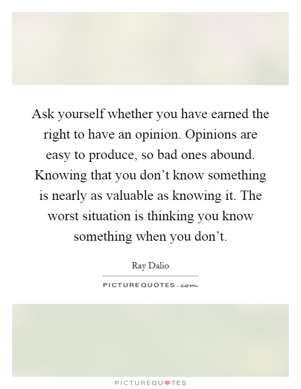 Ask yourself whether you have earned the right to have an opinion. Opinions are easy to produce, so bad ones abound. Knowing that you don't know something is nearly as valuable as knowing it. The worst situation is thinking you know something when you don't Picture Quote #1