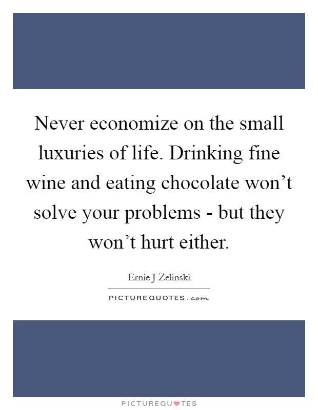 Never economize on the small luxuries of life. Drinking fine wine and eating chocolate won't solve your problems - but they won't hurt either Picture Quote #1