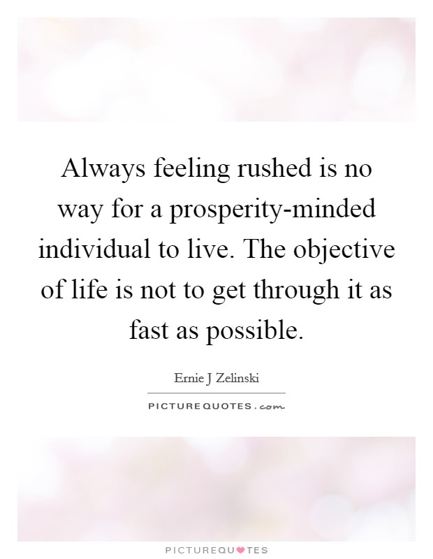 Always feeling rushed is no way for a prosperity-minded individual to live. The objective of life is not to get through it as fast as possible Picture Quote #1