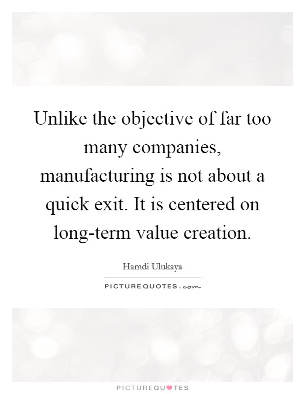 Unlike the objective of far too many companies, manufacturing is not about a quick exit. It is centered on long-term value creation Picture Quote #1