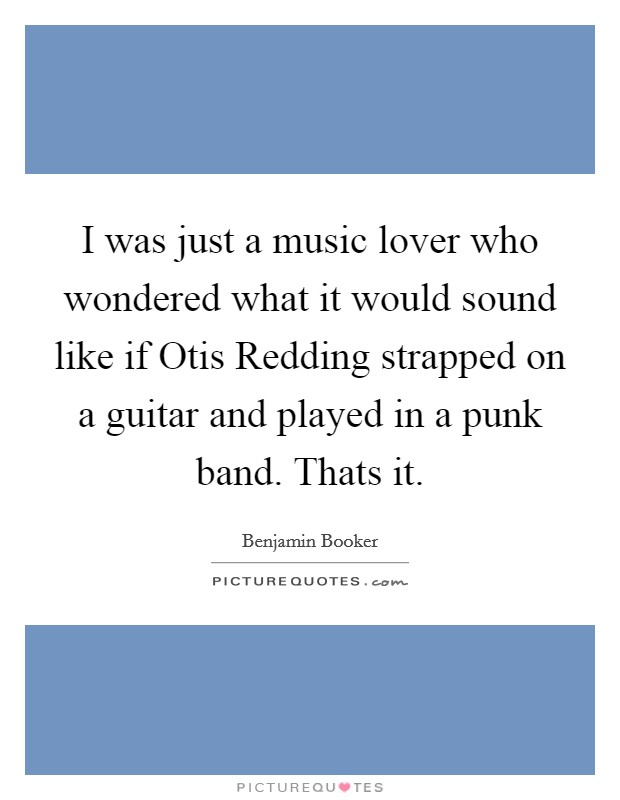 I was just a music lover who wondered what it would sound like if Otis Redding strapped on a guitar and played in a punk band. Thats it Picture Quote #1