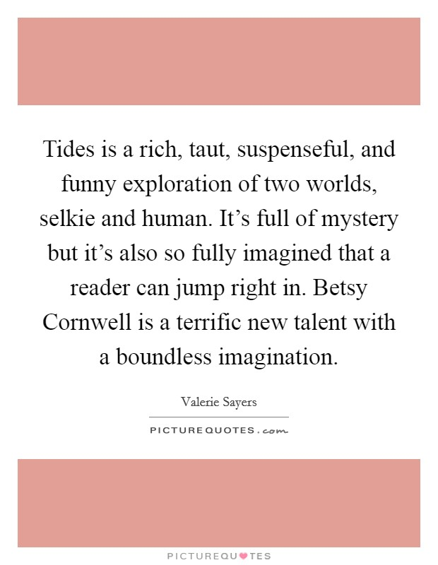 Tides is a rich, taut, suspenseful, and funny exploration of two worlds, selkie and human. It's full of mystery but it's also so fully imagined that a reader can jump right in. Betsy Cornwell is a terrific new talent with a boundless imagination Picture Quote #1