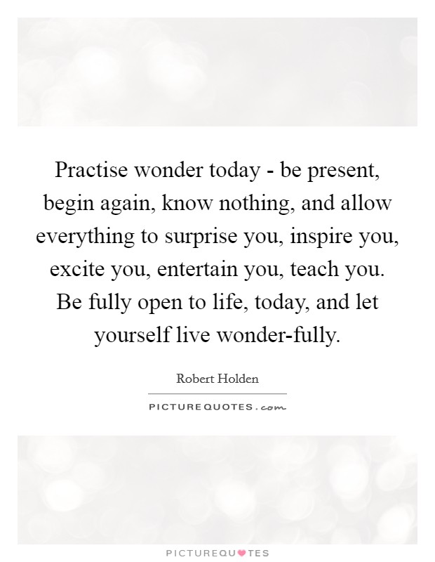 Practise wonder today - be present, begin again, know nothing, and allow everything to surprise you, inspire you, excite you, entertain you, teach you. Be fully open to life, today, and let yourself live wonder-fully Picture Quote #1