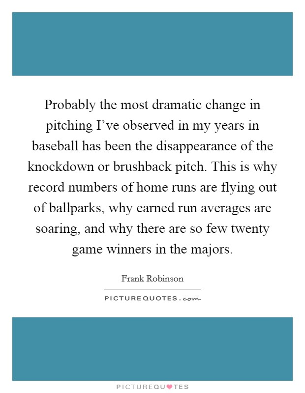 Probably the most dramatic change in pitching I've observed in my years in baseball has been the disappearance of the knockdown or brushback pitch. This is why record numbers of home runs are flying out of ballparks, why earned run averages are soaring, and why there are so few twenty game winners in the majors Picture Quote #1