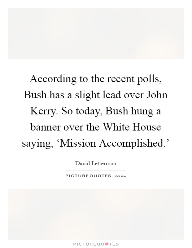 According to the recent polls, Bush has a slight lead over John Kerry. So today, Bush hung a banner over the White House saying, 'Mission Accomplished.' Picture Quote #1