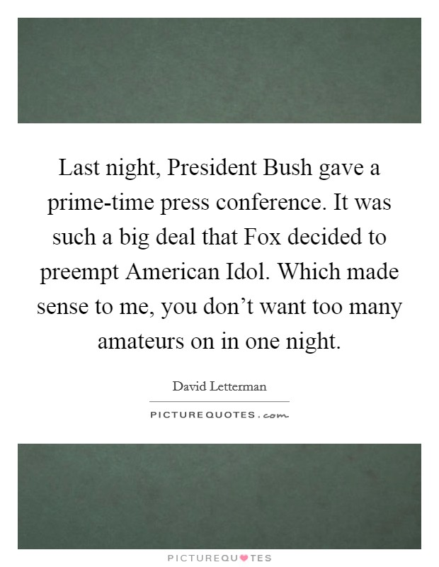 Last night, President Bush gave a prime-time press conference. It was such a big deal that Fox decided to preempt American Idol. Which made sense to me, you don't want too many amateurs on in one night Picture Quote #1