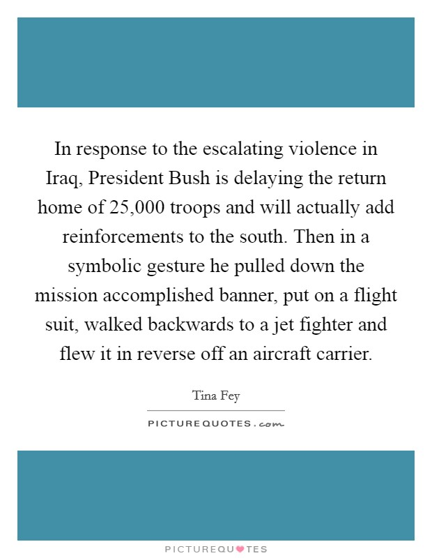 In response to the escalating violence in Iraq, President Bush is delaying the return home of 25,000 troops and will actually add reinforcements to the south. Then in a symbolic gesture he pulled down the mission accomplished banner, put on a flight suit, walked backwards to a jet fighter and flew it in reverse off an aircraft carrier Picture Quote #1