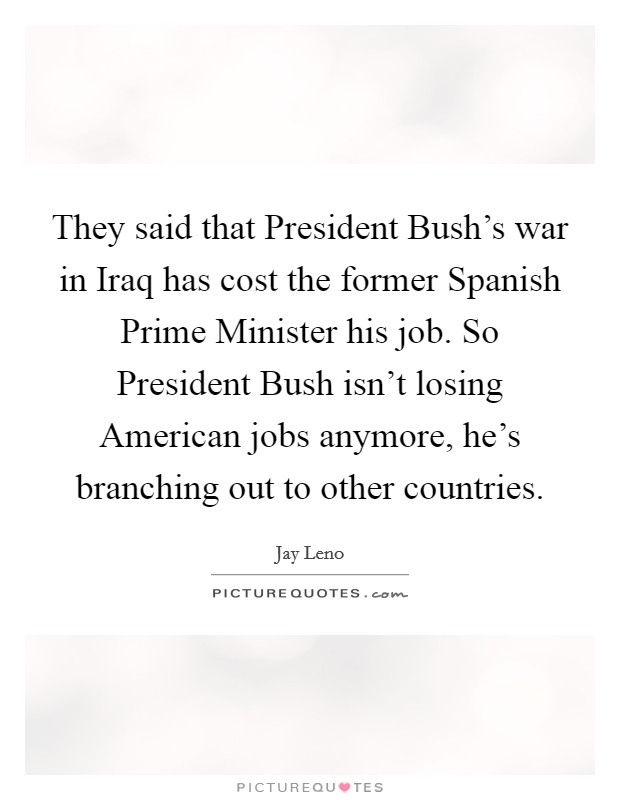 They said that President Bush's war in Iraq has cost the former Spanish Prime Minister his job. So President Bush isn't losing American jobs anymore, he's branching out to other countries Picture Quote #1