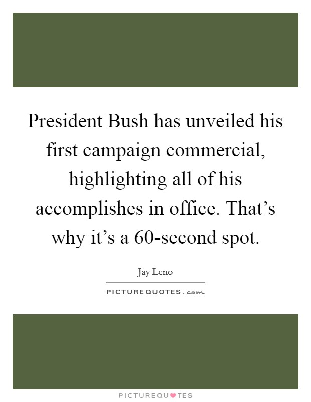 President Bush has unveiled his first campaign commercial, highlighting all of his accomplishes in office. That's why it's a 60-second spot Picture Quote #1