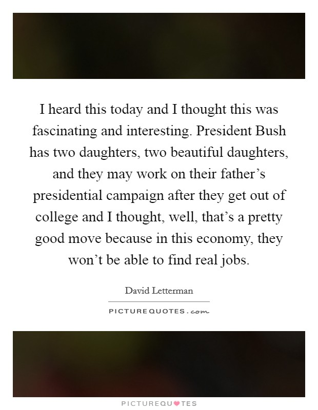 I heard this today and I thought this was fascinating and interesting. President Bush has two daughters, two beautiful daughters, and they may work on their father's presidential campaign after they get out of college and I thought, well, that's a pretty good move because in this economy, they won't be able to find real jobs Picture Quote #1