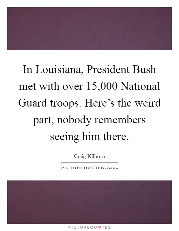 In Louisiana, President Bush met with over 15,000 National Guard troops. Here's the weird part, nobody remembers seeing him there Picture Quote #1