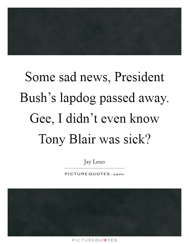 Some sad news, President Bush's lapdog passed away. Gee, I didn't even know Tony Blair was sick? Picture Quote #1