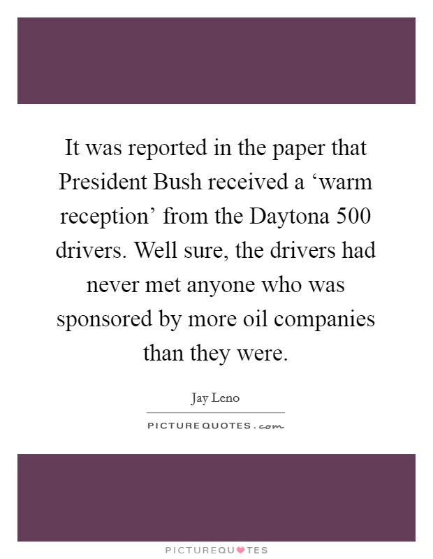 It was reported in the paper that President Bush received a 'warm reception' from the Daytona 500 drivers. Well sure, the drivers had never met anyone who was sponsored by more oil companies than they were Picture Quote #1