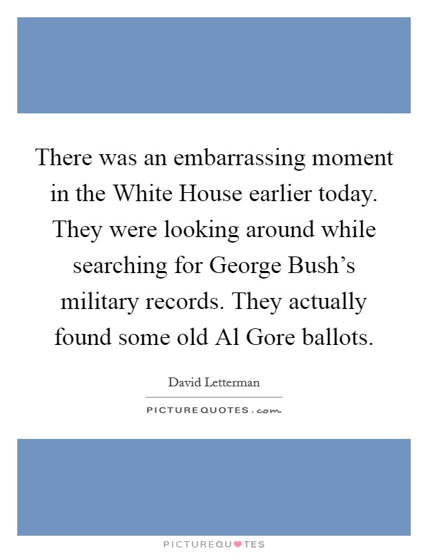 There was an embarrassing moment in the White House earlier today. They were looking around while searching for George Bush's military records. They actually found some old Al Gore ballots Picture Quote #1