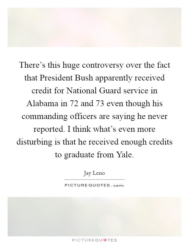 There's this huge controversy over the fact that President Bush apparently received credit for National Guard service in Alabama in  72 and  73 even though his commanding officers are saying he never reported. I think what's even more disturbing is that he received enough credits to graduate from Yale Picture Quote #1