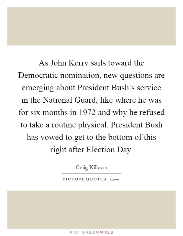 As John Kerry sails toward the Democratic nomination, new questions are emerging about President Bush's service in the National Guard, like where he was for six months in 1972 and why he refused to take a routine physical. President Bush has vowed to get to the bottom of this right after Election Day Picture Quote #1