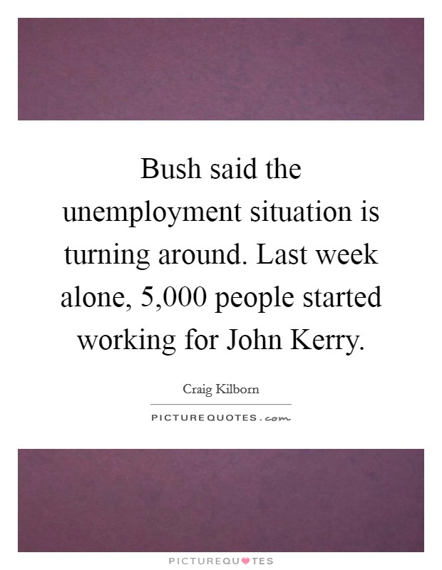Bush said the unemployment situation is turning around. Last week alone, 5,000 people started working for John Kerry Picture Quote #1