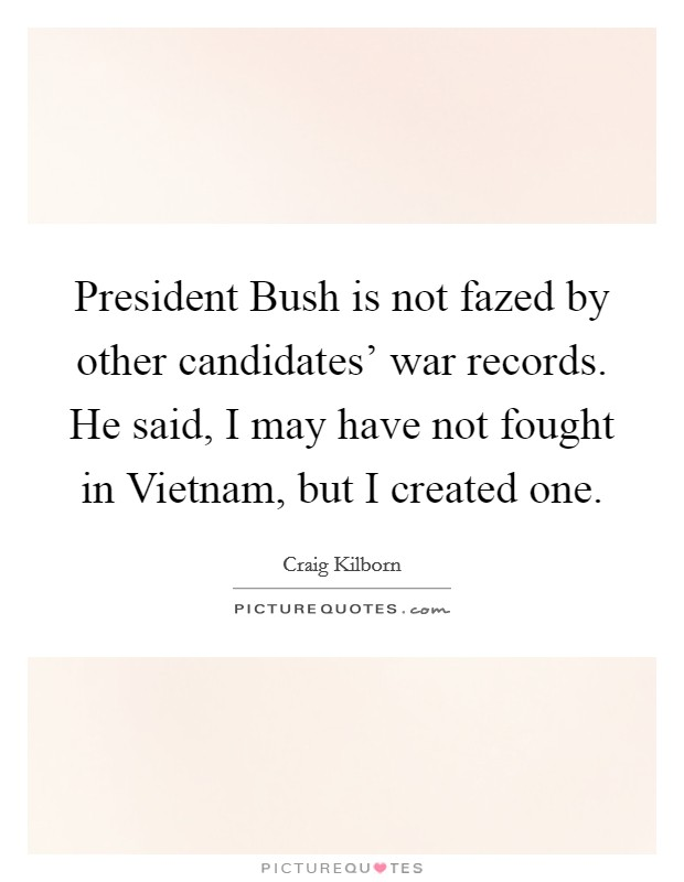 President Bush is not fazed by other candidates' war records. He said, I may have not fought in Vietnam, but I created one Picture Quote #1