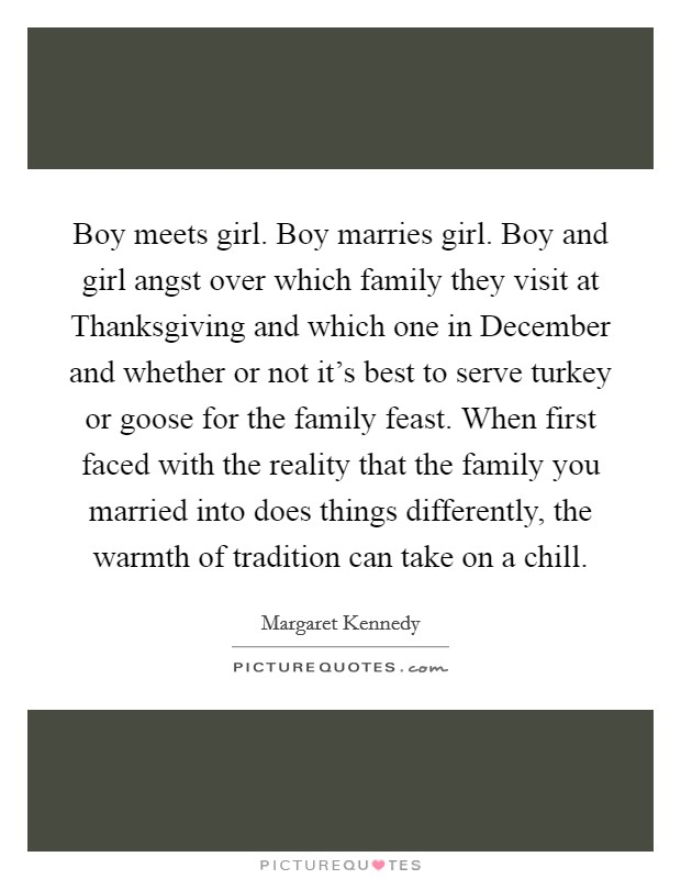 Boy meets girl. Boy marries girl. Boy and girl angst over which family they visit at Thanksgiving and which one in December and whether or not it's best to serve turkey or goose for the family feast. When first faced with the reality that the family you married into does things differently, the warmth of tradition can take on a chill Picture Quote #1