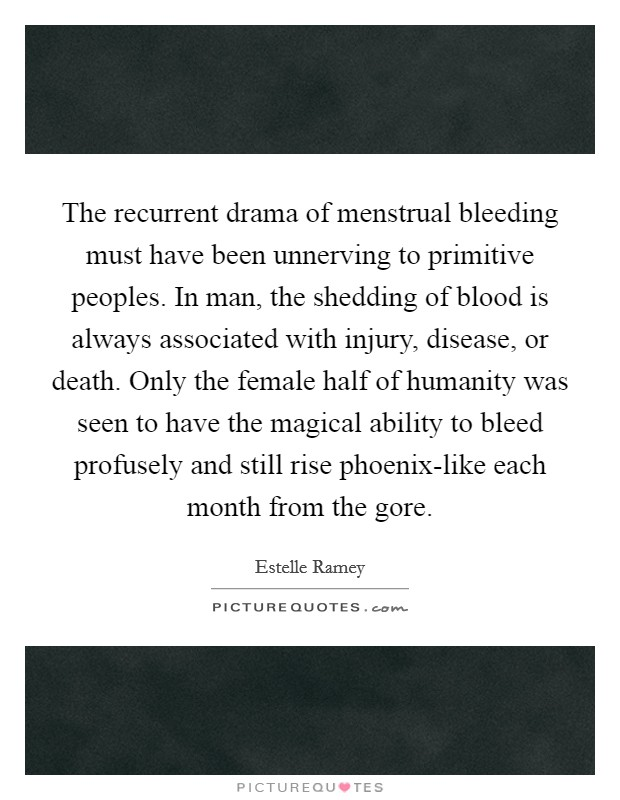 The recurrent drama of menstrual bleeding must have been unnerving to primitive peoples. In man, the shedding of blood is always associated with injury, disease, or death. Only the female half of humanity was seen to have the magical ability to bleed profusely and still rise phoenix-like each month from the gore Picture Quote #1